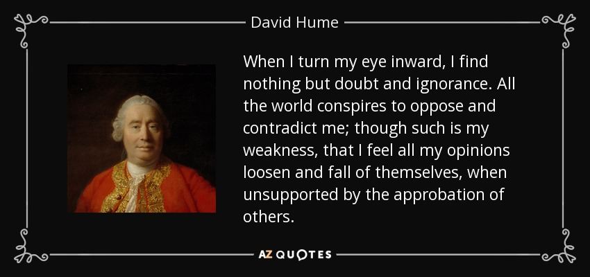 When I turn my eye inward, I find nothing but doubt and ignorance. All the world conspires to oppose and contradict me; though such is my weakness, that I feel all my opinions loosen and fall of themselves, when unsupported by the approbation of others. - David Hume
