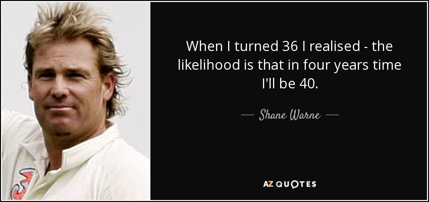 When I turned 36 I realised - the likelihood is that in four years time I'll be 40. - Shane Warne
