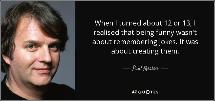 When I turned about 12 or 13, I realised that being funny wasn't about remembering jokes. It was about creating them. - Paul Merton