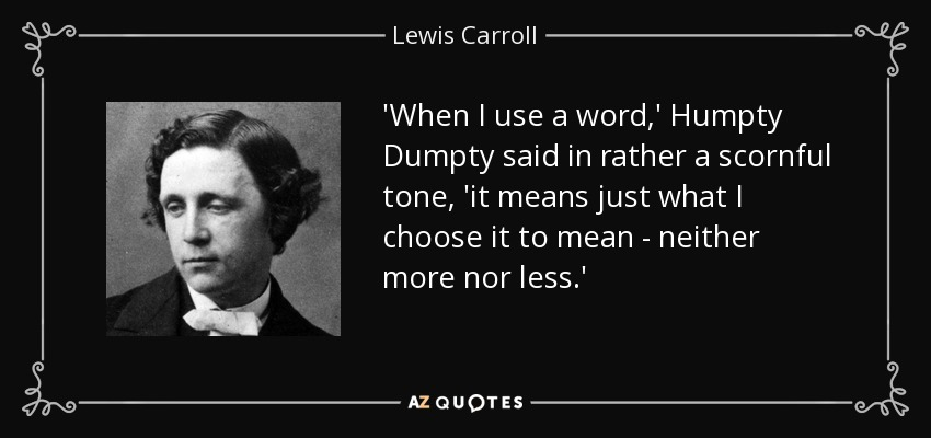 'When I use a word,' Humpty Dumpty said in rather a scornful tone, 'it means just what I choose it to mean - neither more nor less.' - Lewis Carroll