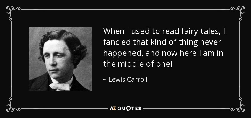 When I used to read fairy-tales, I fancied that kind of thing never happened, and now here I am in the middle of one! - Lewis Carroll