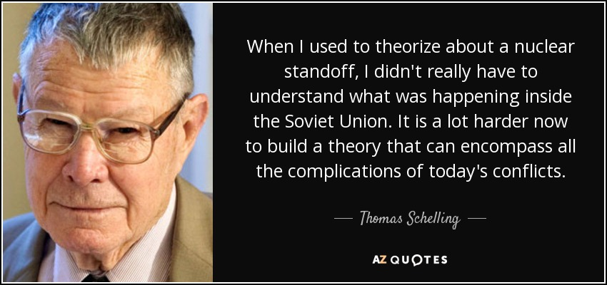 When I used to theorize about a nuclear standoff, I didn't really have to understand what was happening inside the Soviet Union. It is a lot harder now to build a theory that can encompass all the complications of today's conflicts. - Thomas Schelling