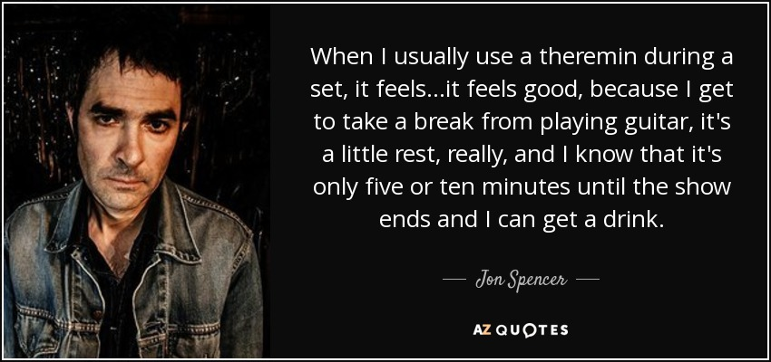 When I usually use a theremin during a set, it feels...it feels good, because I get to take a break from playing guitar, it's a little rest, really, and I know that it's only five or ten minutes until the show ends and I can get a drink. - Jon Spencer