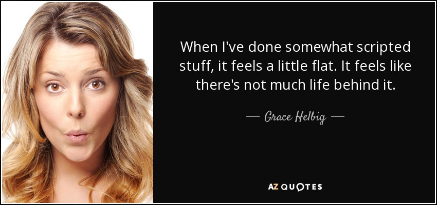 When I've done somewhat scripted stuff, it feels a little flat. It feels like there's not much life behind it. - Grace Helbig