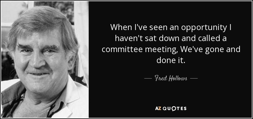 When I've seen an opportunity I haven't sat down and called a committee meeting, We've gone and done it. - Fred Hollows