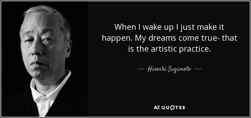 When I wake up I just make it happen. My dreams come true- that is the artistic practice. - Hiroshi Sugimoto