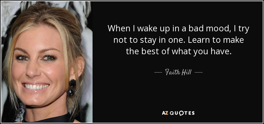 When I wake up in a bad mood, I try not to stay in one. Learn to make the best of what you have. - Faith Hill
