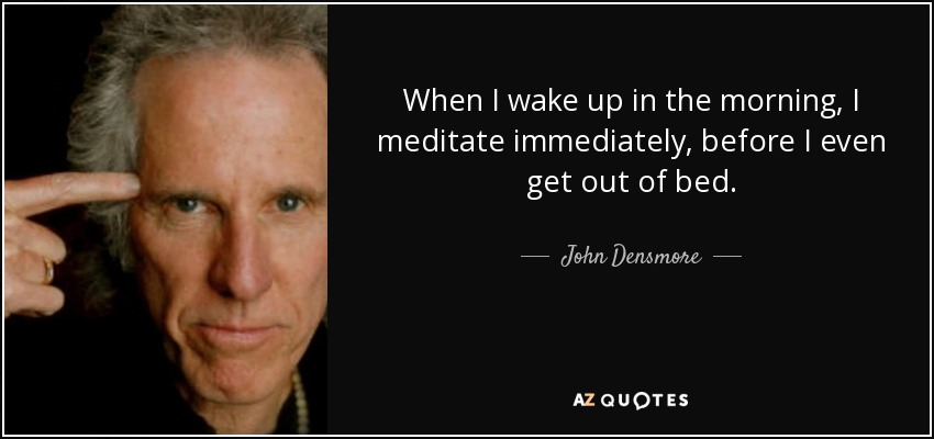When I wake up in the morning, I meditate immediately, before I even get out of bed. - John Densmore