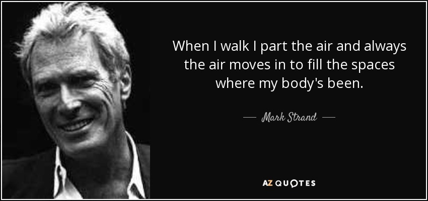 When I walk I part the air and always the air moves in to fill the spaces where my body's been. - Mark Strand