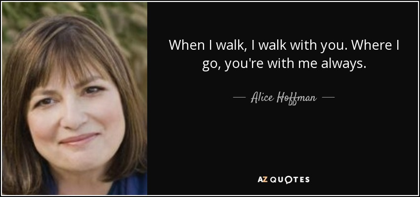 When I walk, I walk with you. Where I go, you're with me always. - Alice Hoffman