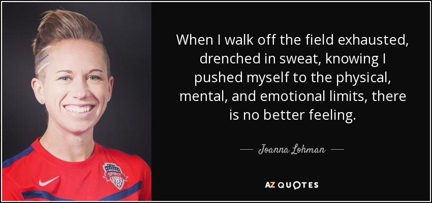 When I walk off the field exhausted, drenched in sweat, knowing I pushed myself to the physical, mental, and emotional limits, there is no better feeling. - Joanna Lohman