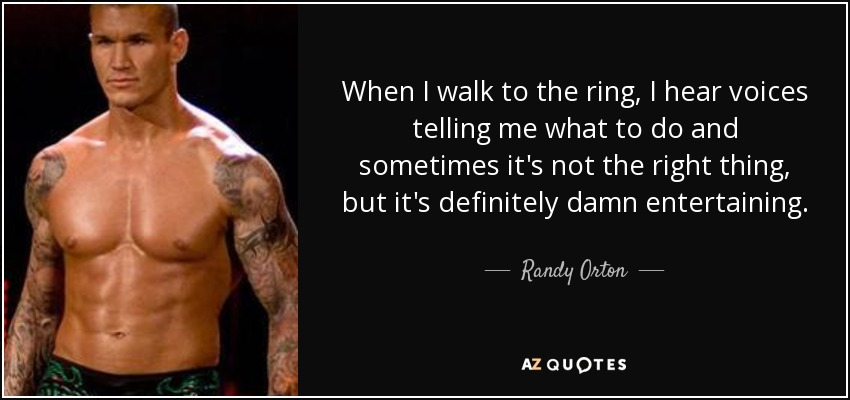 When I walk to the ring, I hear voices telling me what to do and sometimes it's not the right thing, but it's definitely damn entertaining. - Randy Orton