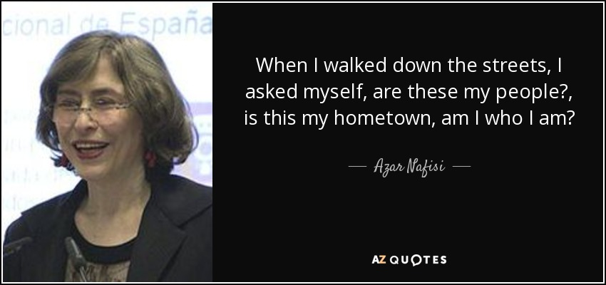 When I walked down the streets, I asked myself, are these my people?, is this my hometown, am I who I am? - Azar Nafisi