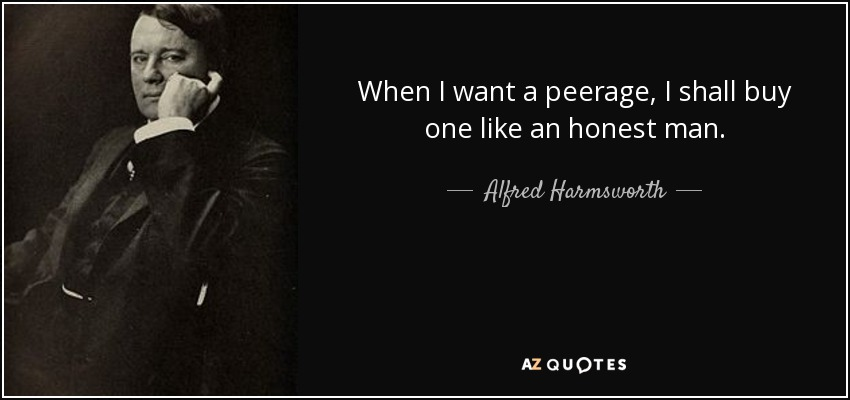 When I want a peerage, I shall buy one like an honest man. - Alfred Harmsworth, 1st Viscount Northcliffe
