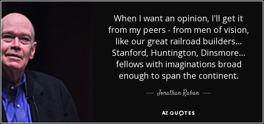 When I want an opinion, I'll get it from my peers - from men of vision, like our great railroad builders... Stanford, Huntington, Dinsmore... fellows with imaginations broad enough to span the continent. - Jonathan Raban