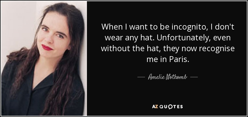 When I want to be incognito, I don't wear any hat. Unfortunately, even without the hat, they now recognise me in Paris. - Amelie Nothomb