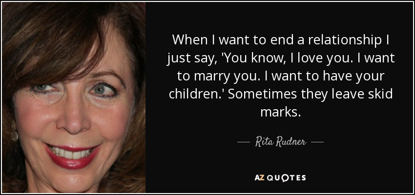 When I want to end a relationship I just say, 'You know, I love you. I want to marry you. I want to have your children.' Sometimes they leave skid marks. - Rita Rudner
