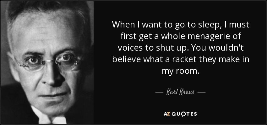 When I want to go to sleep, I must first get a whole menagerie of voices to shut up. You wouldn't believe what a racket they make in my room. - Karl Kraus