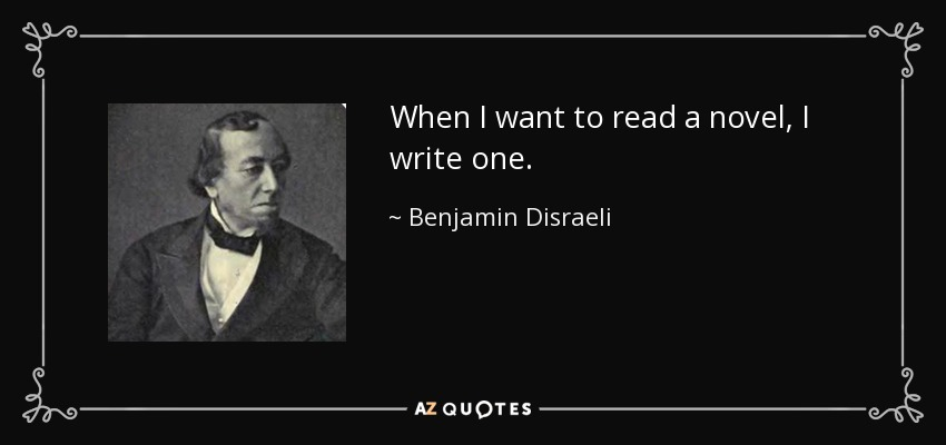 When I want to read a novel, I write one. - Benjamin Disraeli