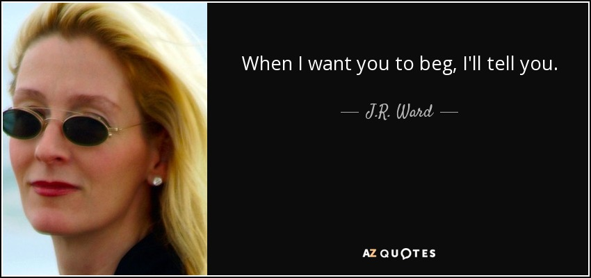 When I want you to beg, I'll tell you. - J.R. Ward
