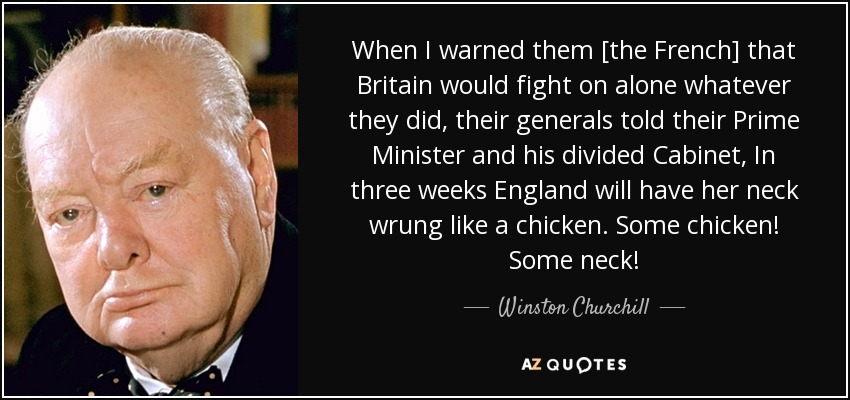 When I warned them [the French] that Britain would fight on alone whatever they did, their generals told their Prime Minister and his divided Cabinet, In three weeks England will have her neck wrung like a chicken. Some chicken! Some neck! - Winston Churchill