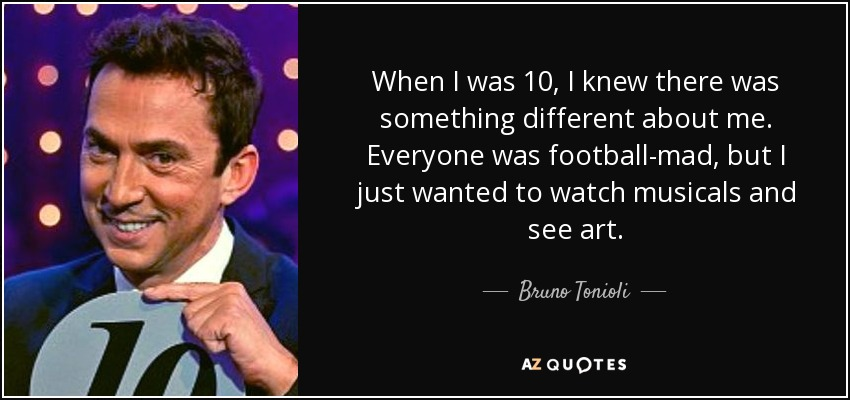 When I was 10, I knew there was something different about me. Everyone was football-mad, but I just wanted to watch musicals and see art. - Bruno Tonioli