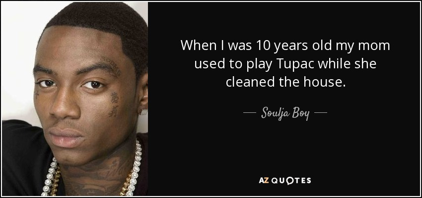 When I was 10 years old my mom used to play Tupac while she cleaned the house. - Soulja Boy