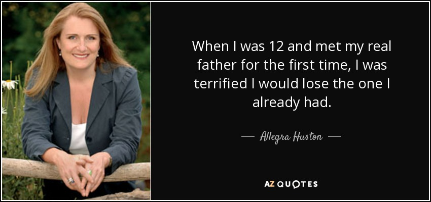 When I was 12 and met my real father for the first time, I was terrified I would lose the one I already had. - Allegra Huston