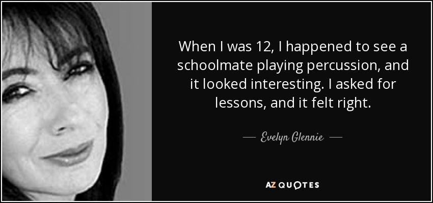 When I was 12, I happened to see a schoolmate playing percussion, and it looked interesting. I asked for lessons, and it felt right. - Evelyn Glennie