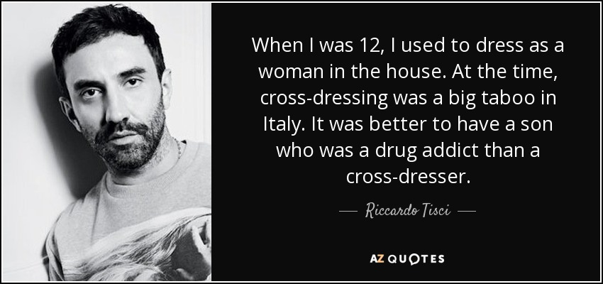 When I was 12, I used to dress as a woman in the house. At the time, cross-dressing was a big taboo in Italy. It was better to have a son who was a drug addict than a cross-dresser. - Riccardo Tisci