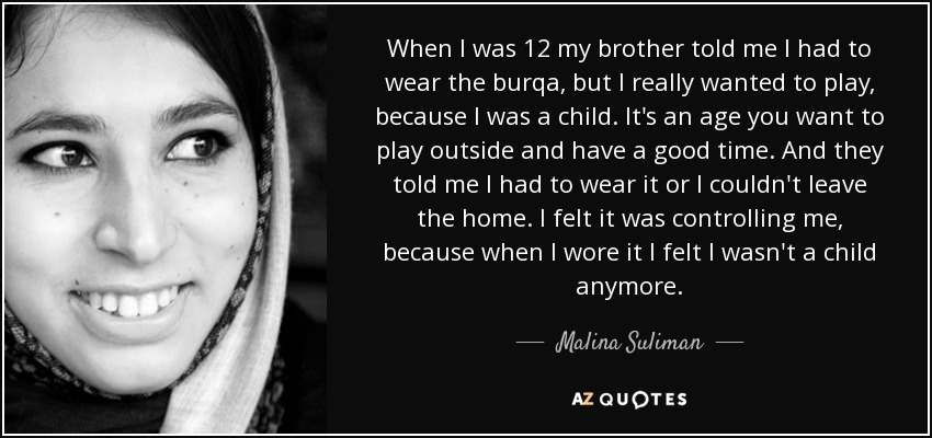 When I was 12 my brother told me I had to wear the burqa, but I really wanted to play, because I was a child. It's an age you want to play outside and have a good time. And they told me I had to wear it or I couldn't leave the home. I felt it was controlling me, because when I wore it I felt I wasn't a child anymore. - Malina Suliman