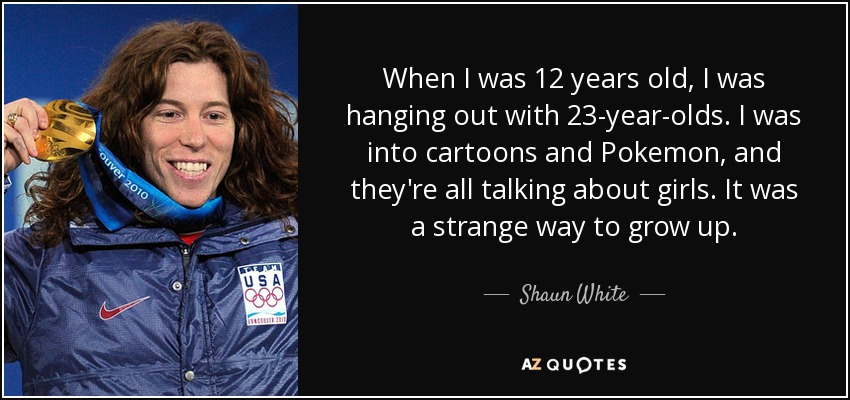 When I was 12 years old, I was hanging out with 23-year-olds. I was into cartoons and Pokemon, and they're all talking about girls. It was a strange way to grow up. - Shaun White