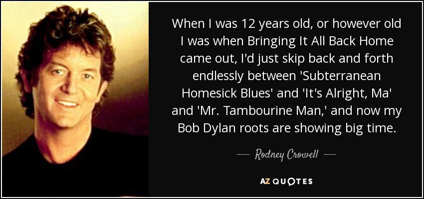 When I was 12 years old, or however old I was when Bringing It All Back Home came out, I'd just skip back and forth endlessly between 'Subterranean Homesick Blues' and 'It's Alright, Ma' and 'Mr. Tambourine Man,' and now my Bob Dylan roots are showing big time. - Rodney Crowell