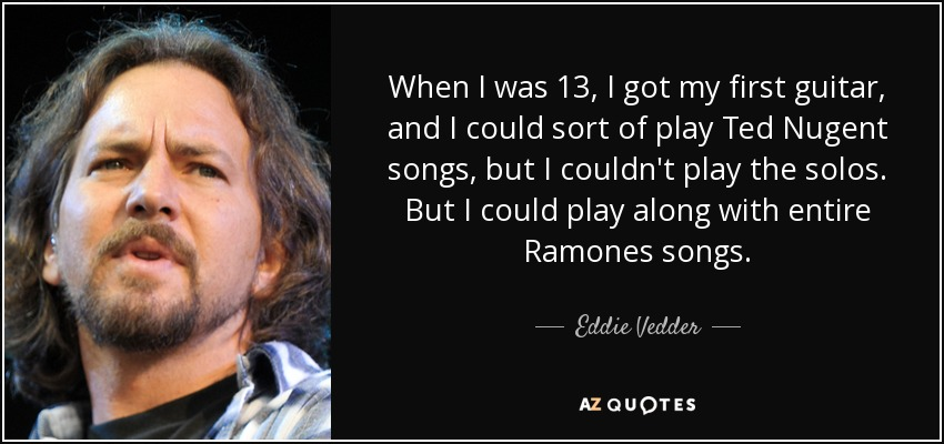 When I was 13, I got my first guitar, and I could sort of play Ted Nugent songs, but I couldn't play the solos. But I could play along with entire Ramones songs. - Eddie Vedder