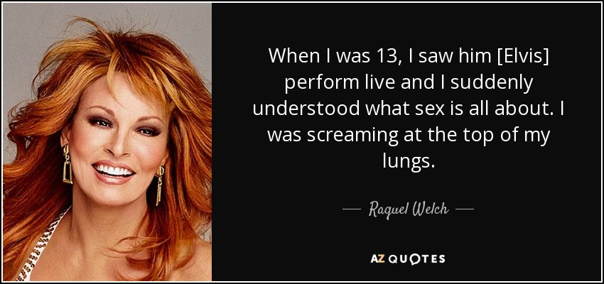 When I was 13, I saw him [Elvis] perform live and I suddenly understood what sex is all about. I was screaming at the top of my lungs. - Raquel Welch