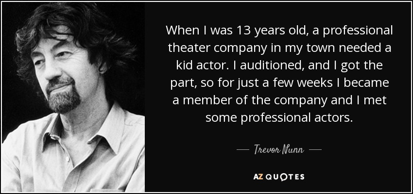 When I was 13 years old, a professional theater company in my town needed a kid actor. I auditioned, and I got the part, so for just a few weeks I became a member of the company and I met some professional actors. - Trevor Nunn