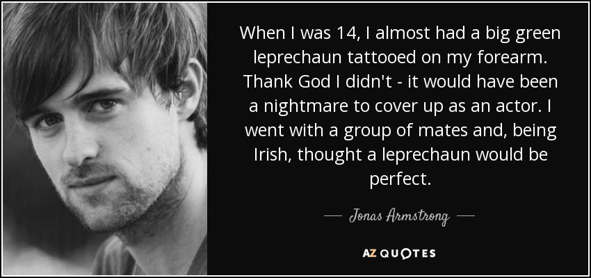 When I was 14, I almost had a big green leprechaun tattooed on my forearm. Thank God I didn't - it would have been a nightmare to cover up as an actor. I went with a group of mates and, being Irish, thought a leprechaun would be perfect. - Jonas Armstrong