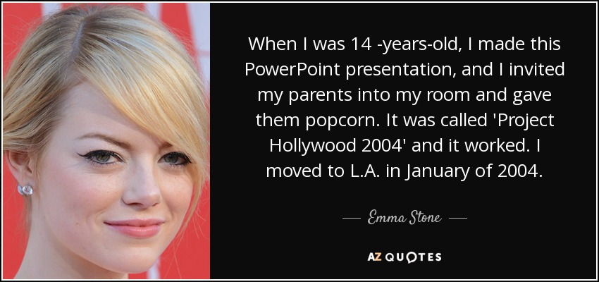 When I was 14 -years-old, I made this PowerPoint presentation, and I invited my parents into my room and gave them popcorn. It was called 'Project Hollywood 2004' and it worked. I moved to L.A. in January of 2004. - Emma Stone