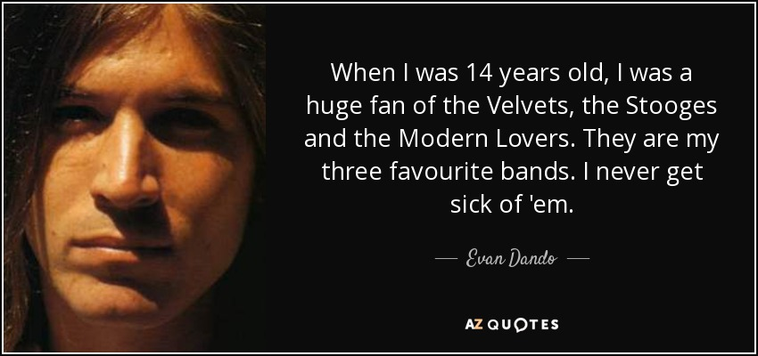 When I was 14 years old, I was a huge fan of the Velvets, the Stooges and the Modern Lovers. They are my three favourite bands. I never get sick of 'em. - Evan Dando