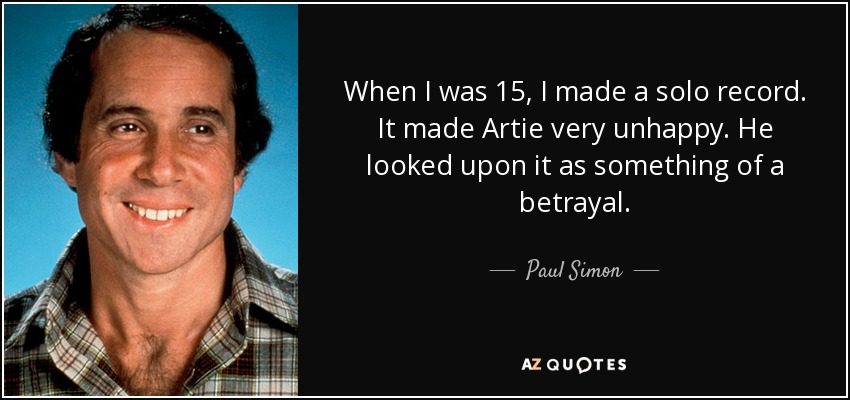 When I was 15, I made a solo record. It made Artie very unhappy. He looked upon it as something of a betrayal. - Paul Simon