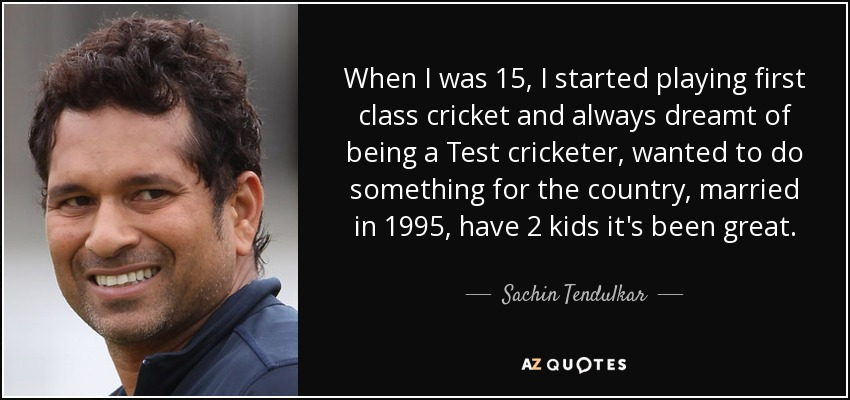 When I was 15, I started playing first class cricket and always dreamt of being a Test cricketer, wanted to do something for the country, married in 1995, have 2 kids it's been great. - Sachin Tendulkar