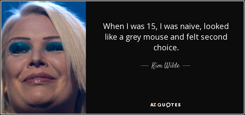 When I was 15, I was naive, looked like a grey mouse and felt second choice. - Kim Wilde