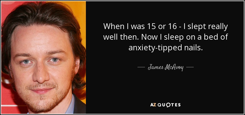 When I was 15 or 16 - I slept really well then. Now I sleep on a bed of anxiety-tipped nails. - James McAvoy