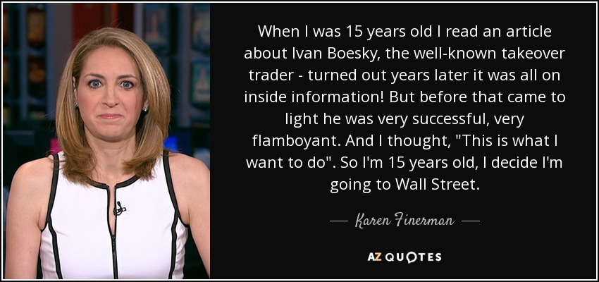 When I was 15 years old I read an article about Ivan Boesky, the well-known takeover trader - turned out years later it was all on inside information! But before that came to light he was very successful, very flamboyant. And I thought,