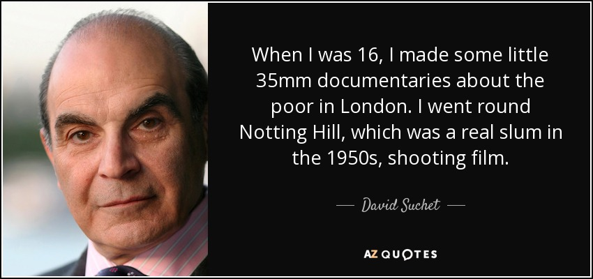 When I was 16, I made some little 35mm documentaries about the poor in London. I went round Notting Hill, which was a real slum in the 1950s, shooting film. - David Suchet