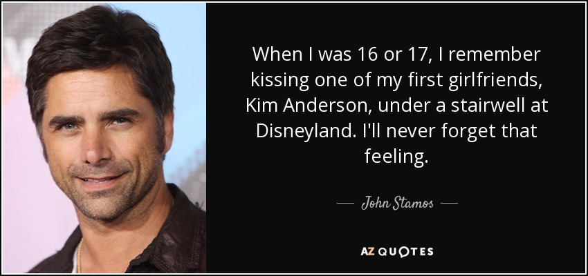 When I was 16 or 17, I remember kissing one of my first girlfriends, Kim Anderson, under a stairwell at Disneyland. I'll never forget that feeling. - John Stamos