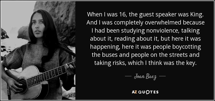 When I was 16, the guest speaker was King. And I was completely overwhelmed because I had been studying nonviolence, talking about it, reading about it, but here it was happening, here it was people boycotting the buses and people on the streets and taking risks, which I think was the key. - Joan Baez