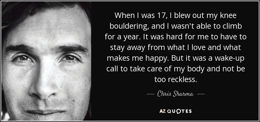 When I was 17, I blew out my knee bouldering, and I wasn't able to climb for a year. It was hard for me to have to stay away from what I love and what makes me happy. But it was a wake-up call to take care of my body and not be too reckless. - Chris Sharma