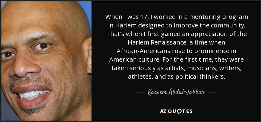 When I was 17, I worked in a mentoring program in Harlem designed to improve the community. That's when I first gained an appreciation of the Harlem Renaissance, a time when African-Americans rose to prominence in American culture. For the first time, they were taken seriously as artists, musicians, writers, athletes, and as political thinkers. - Kareem Abdul-Jabbar