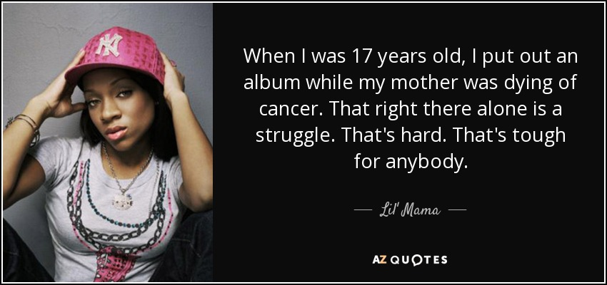 When I was 17 years old, I put out an album while my mother was dying of cancer. That right there alone is a struggle. That's hard. That's tough for anybody. - Lil' Mama